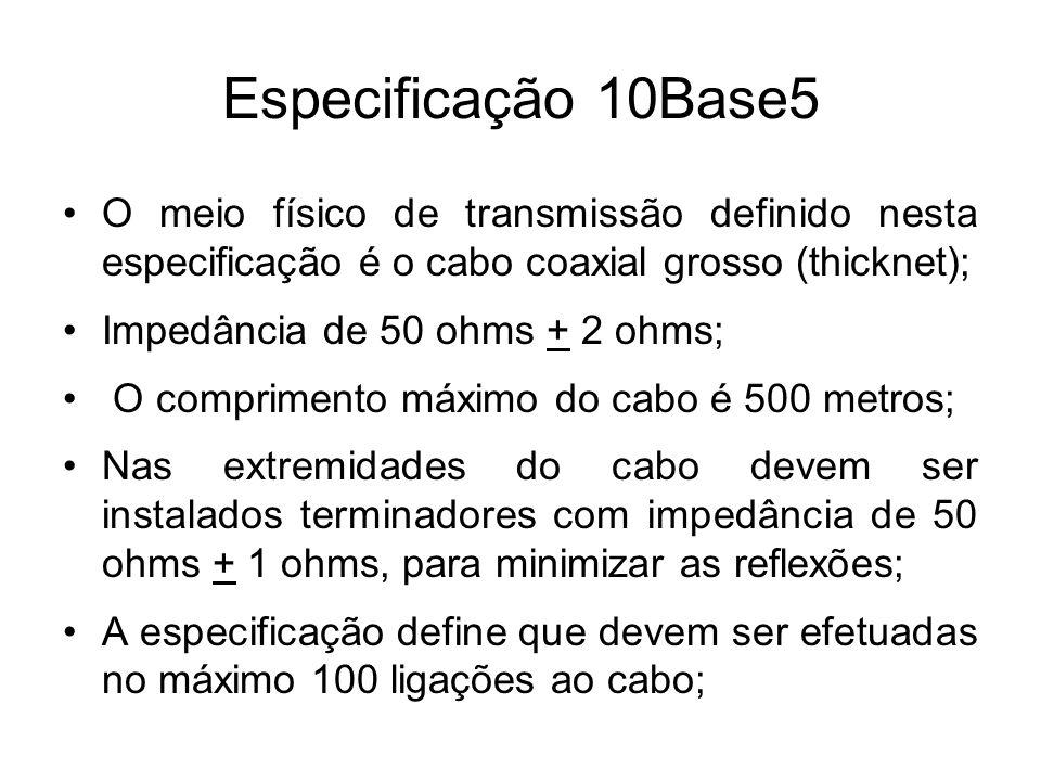 Especificação 10Base5 O meio físico de transmissão definido nesta especificação é o cabo coaxial grosso (thicknet); Impedância de 50 ohms + 2 ohms; O
