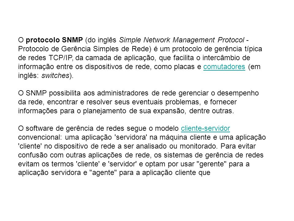 O protocolo SNMP (do inglês Simple Network Management Protocol - Protocolo de Gerência Simples de Rede) é um protocolo de gerência típica de redes TCP/IP, da camada de aplicação, que facilita o intercâmbio de informação entre os dispositivos de rede, como placas e comutadores (em inglês: switches).comutadores O SNMP possibilita aos administradores de rede gerenciar o desempenho da rede, encontrar e resolver seus eventuais problemas, e fornecer informações para o planejamento de sua expansão, dentre outras.