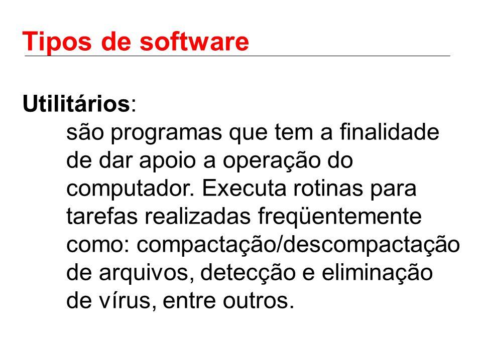 Tipos de software Utilitários: são programas que tem a finalidade de dar apoio a operação do computador. Executa rotinas para tarefas realizadas freqü