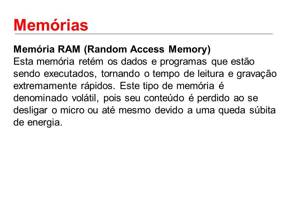 Memórias Memória RAM (Random Access Memory) Esta memória retém os dados e programas que estão sendo executados, tornando o tempo de leitura e gravação