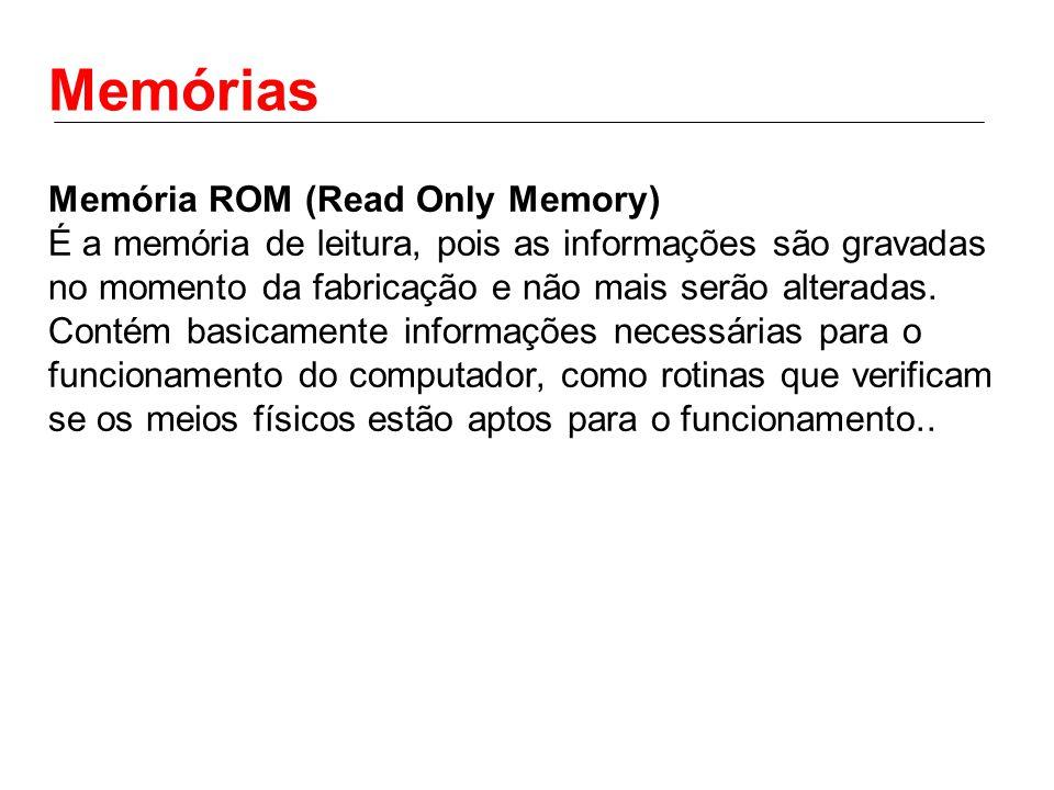 Memórias Memória ROM (Read Only Memory) É a memória de leitura, pois as informações são gravadas no momento da fabricação e não mais serão alteradas.