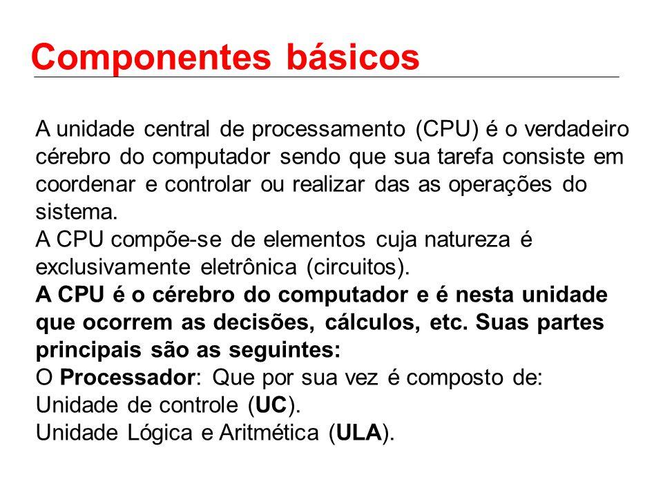 Componentes básicos A unidade central de processamento (CPU) é o verdadeiro cérebro do computador sendo que sua tarefa consiste em coordenar e controlar ou realizar das as operações do sistema.