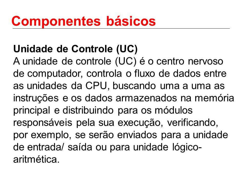 Componentes básicos Unidade de Controle (UC) A unidade de controle (UC) é o centro nervoso de computador, controla o fluxo de dados entre as unidades da CPU, buscando uma a uma as instruções e os dados armazenados na memória principal e distribuindo para os módulos responsáveis pela sua execução, verificando, por exemplo, se serão enviados para a unidade de entrada/ saída ou para unidade lógico- aritmética.