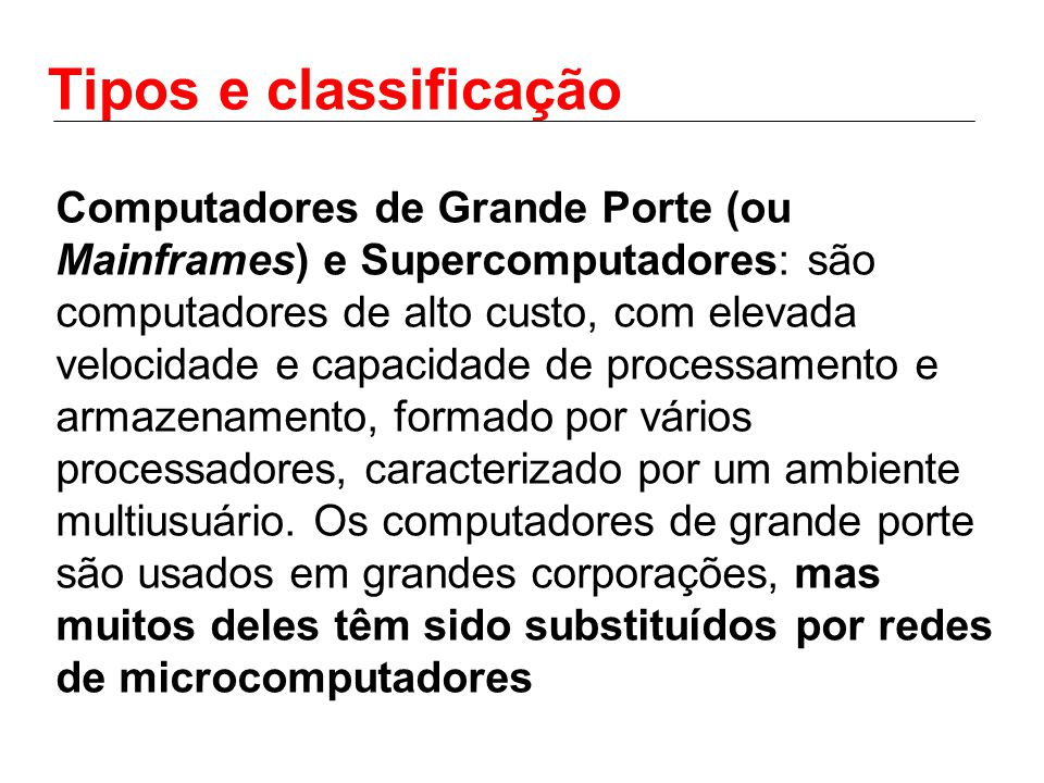 Tipos e classificação Computadores de Grande Porte (ou Mainframes) e Supercomputadores: são computadores de alto custo, com elevada velocidade e capacidade de processamento e armazenamento, formado por vários processadores, caracterizado por um ambiente multiusuário.