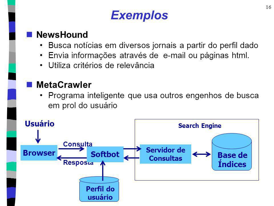 16 Exemplos NewsHound Busca notícias em diversos jornais a partir do perfil dado Envia informações através de e-mail ou páginas html. Utiliza critério