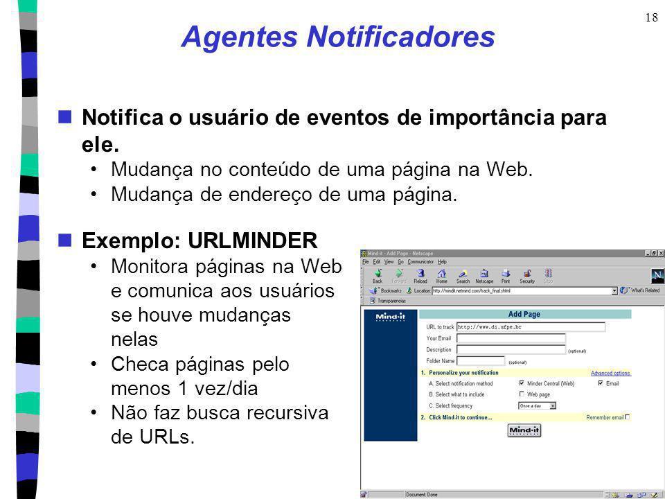 18 Agentes Notificadores Notifica o usuário de eventos de importância para ele. Mudança no conteúdo de uma página na Web. Mudança de endereço de uma p