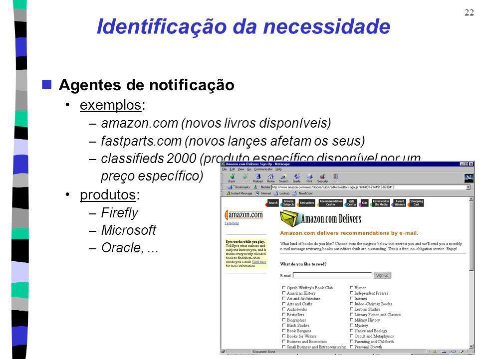 22 Identificação da necessidade Agentes de notificação exemplos: –amazon.com (novos livros disponíveis) –fastparts.com (novos lançes afetam os seus) –