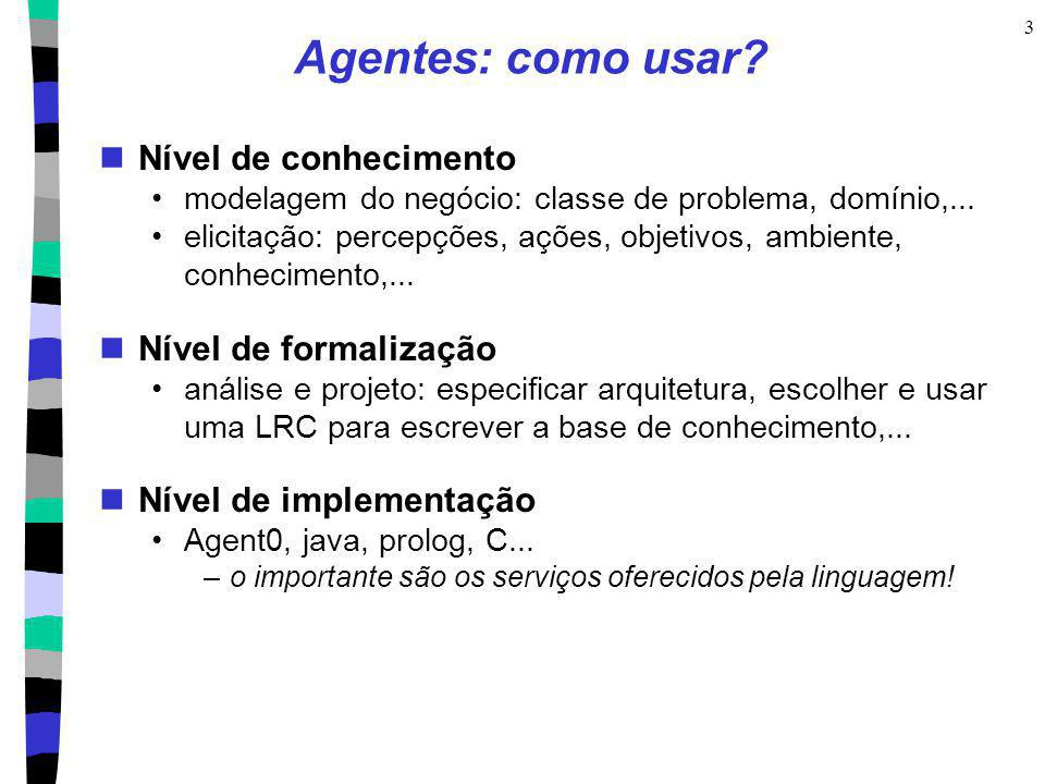 3 Agentes: como usar? Nível de conhecimento modelagem do negócio: classe de problema, domínio,... elicitação: percepções, ações, objetivos, ambiente,