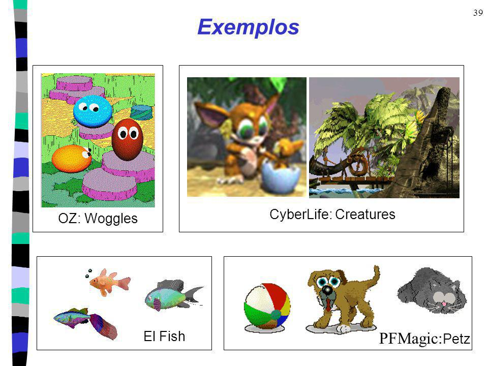 39 Exemplos CyberLife: Creatures OZ: Woggles El Fish PFMagic: Petz