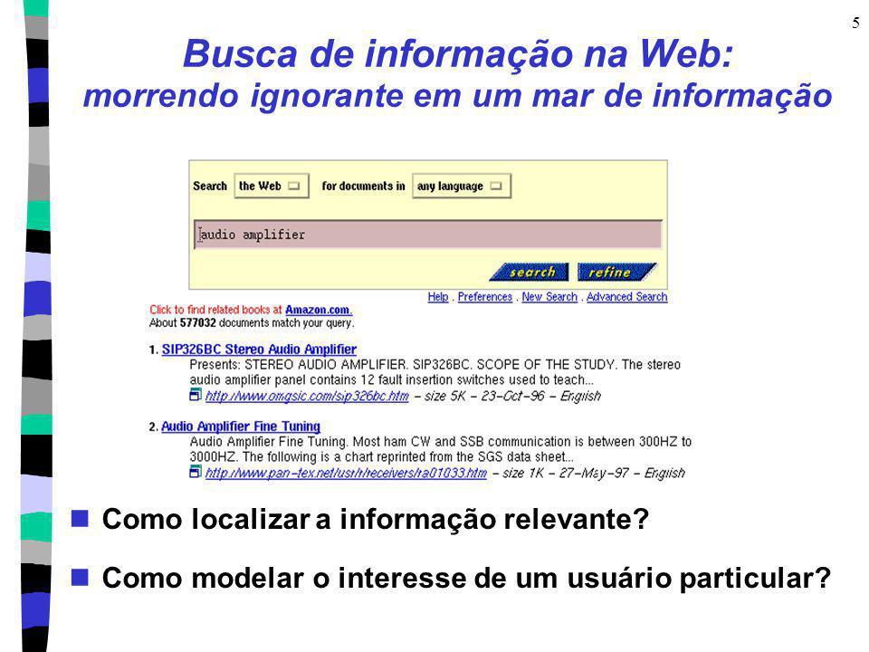5 Busca de informação na Web: morrendo ignorante em um mar de informação Como localizar a informação relevante? Como modelar o interesse de um usuário