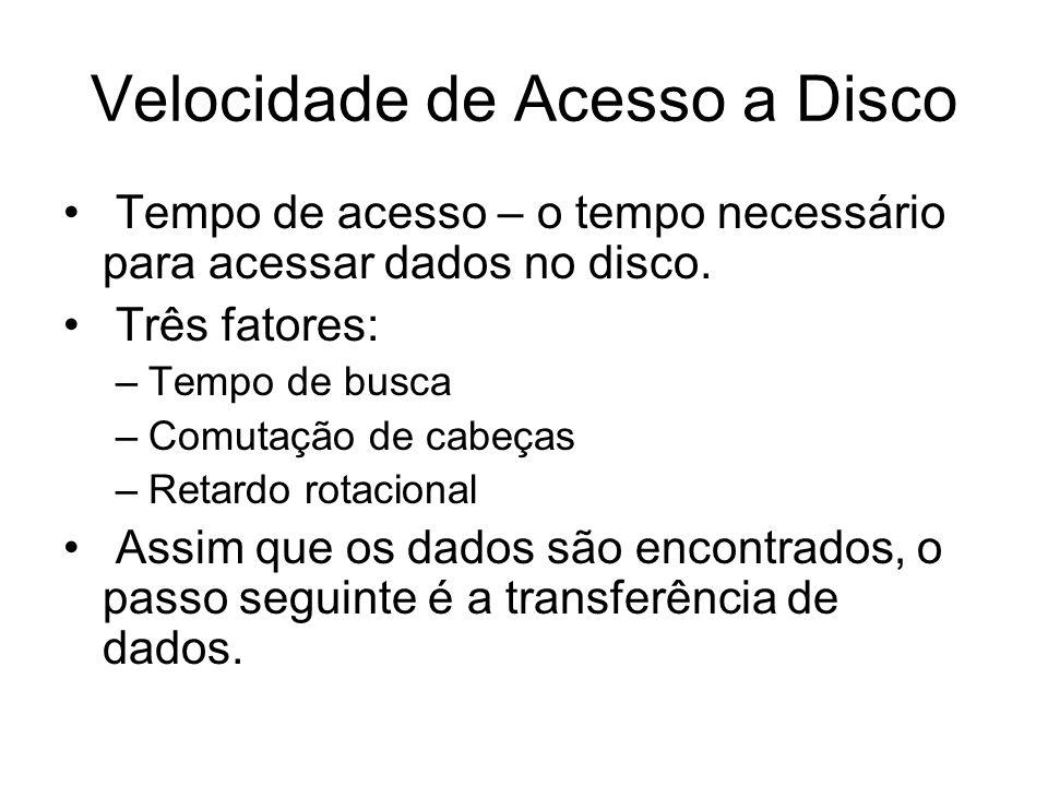 Velocidade de Acesso a Disco Tempo de acesso – o tempo necessário para acessar dados no disco. Três fatores: –Tempo de busca –Comutação de cabeças –Re