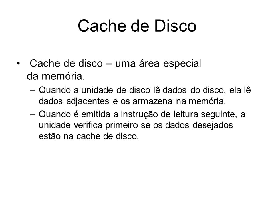 Cache de Disco Cache de disco – uma área especial da memória. –Quando a unidade de disco lê dados do disco, ela lê dados adjacentes e os armazena na m