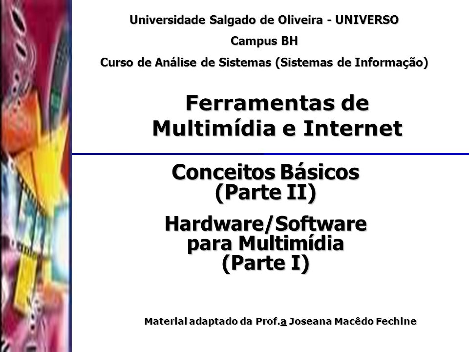 DSC/CCT/UFCG Conceitos Básicos (Parte II) Universidade Salgado de Oliveira - UNIVERSO Campus BH Curso de Análise de Sistemas (Sistemas de Informação) Ferramentas de Multimídia e Internet Material adaptado da Prof.a Joseana Macêdo Fechine Hardware/Software para Multimídia (Parte I)