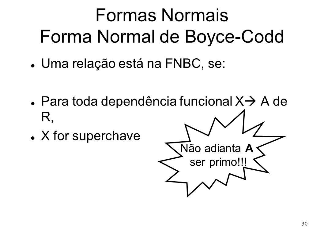 30 Formas Normais Forma Normal de Boyce-Codd Uma relação está na FNBC, se: Para toda dependência funcional X A de R, X for superchave Não adianta A ser primo!!!