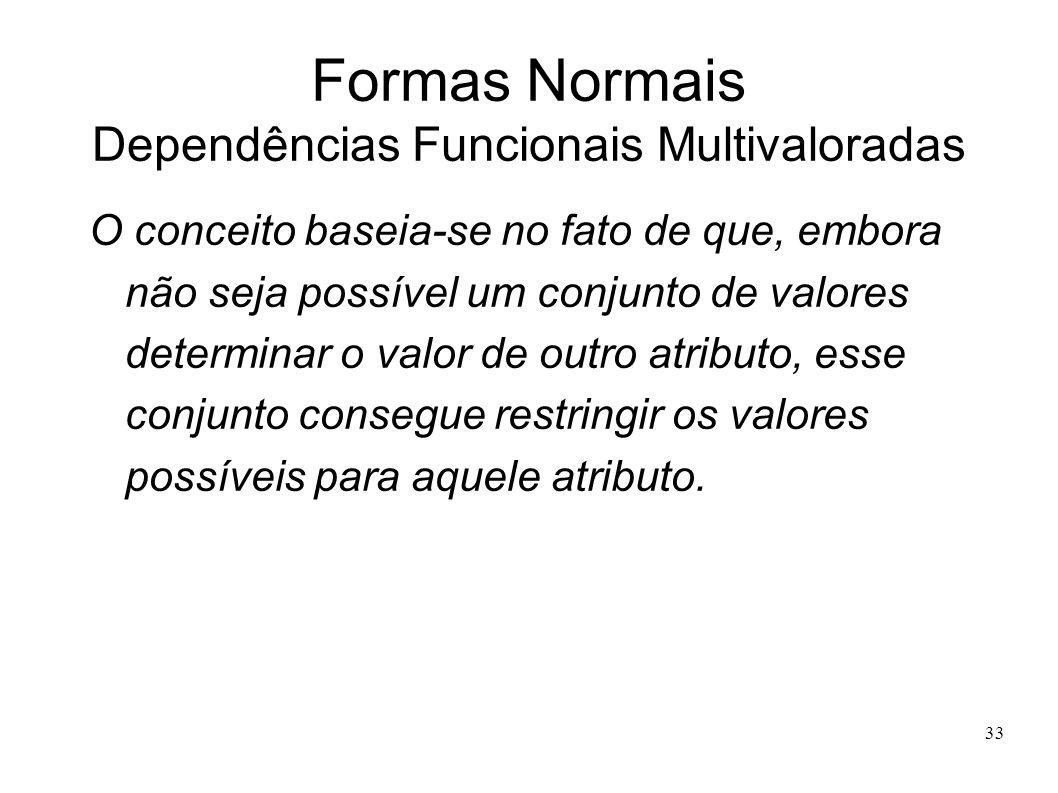 33 Formas Normais Dependências Funcionais Multivaloradas O conceito baseia-se no fato de que, embora não seja possível um conjunto de valores determinar o valor de outro atributo, esse conjunto consegue restringir os valores possíveis para aquele atributo.