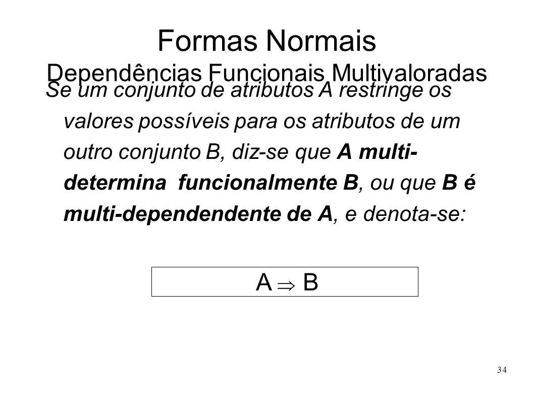 34 Formas Normais Dependências Funcionais Multivaloradas Se um conjunto de atributos A restringe os valores possíveis para os atributos de um outro conjunto B, diz-se que A multi- determina funcionalmente B, ou que B é multi-dependendente de A, e denota-se: A B