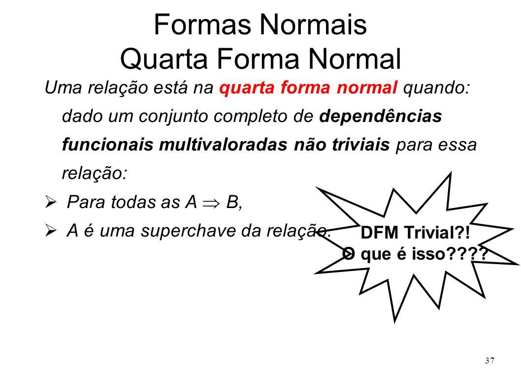37 Formas Normais Quarta Forma Normal Uma relação está na quarta forma normal quando: dado um conjunto completo de dependências funcionais multivaloradas não triviais para essa relação: Para todas as A B, A é uma superchave da relação.