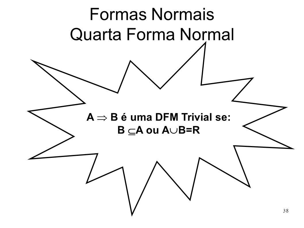 38 Formas Normais Quarta Forma Normal A B é uma DFM Trivial se: B A ou A B=R