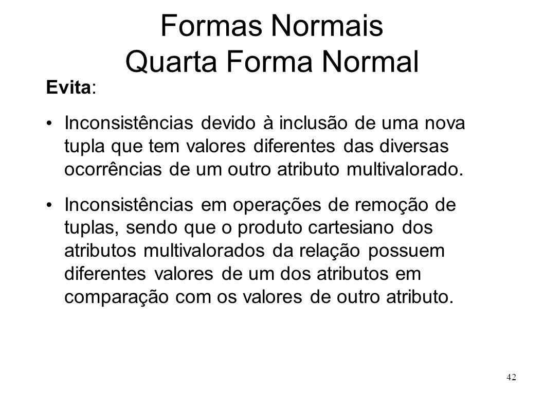 42 Formas Normais Quarta Forma Normal Evita: Inconsistências devido à inclusão de uma nova tupla que tem valores diferentes das diversas ocorrências de um outro atributo multivalorado.