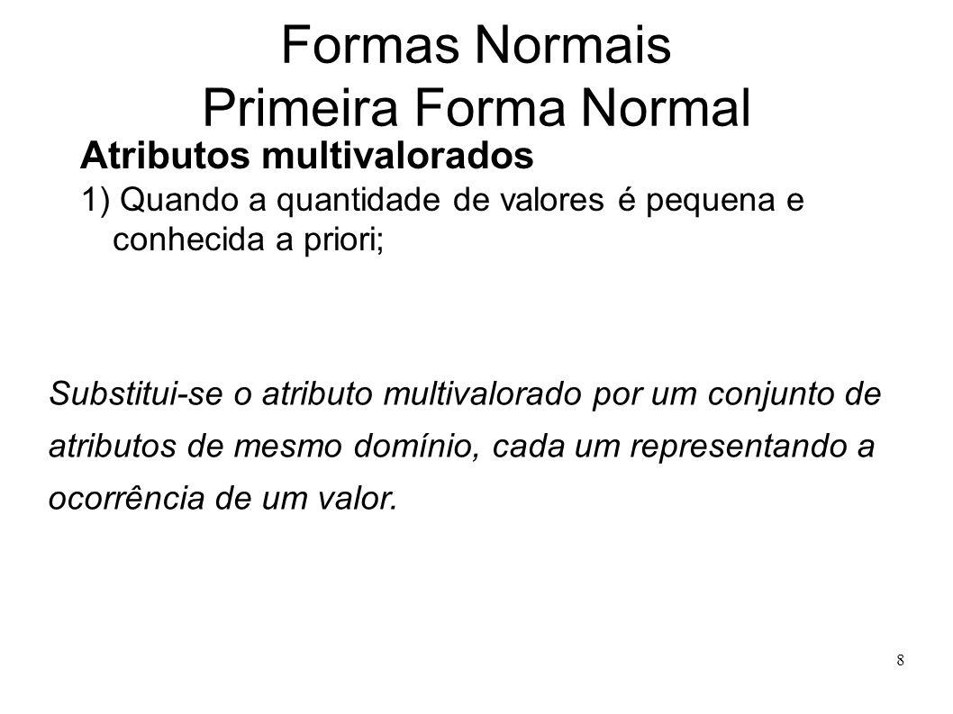 8 Formas Normais Primeira Forma Normal Atributos multivalorados 1) Quando a quantidade de valores é pequena e conhecida a priori; Substitui-se o atributo multivalorado por um conjunto de atributos de mesmo domínio, cada um representando a ocorrência de um valor.