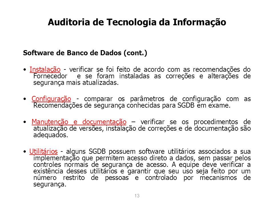 13 Auditoria de Tecnologia da Informação Software de Banco de Dados (cont.) Instalação - verificar se foi feito de acordo com as recomendações do Fornecedor e se foram instaladas as correções e alterações de segurança mais atualizadas.