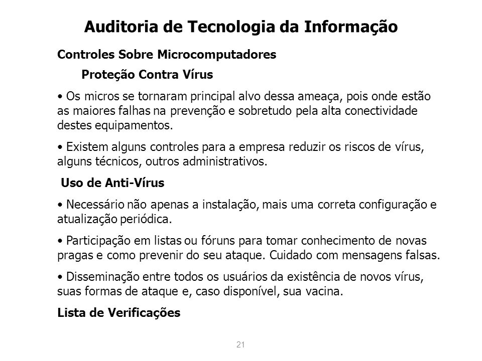 21 Auditoria de Tecnologia da Informação Controles Sobre Microcomputadores Proteção Contra Vírus Os micros se tornaram principal alvo dessa ameaça, po