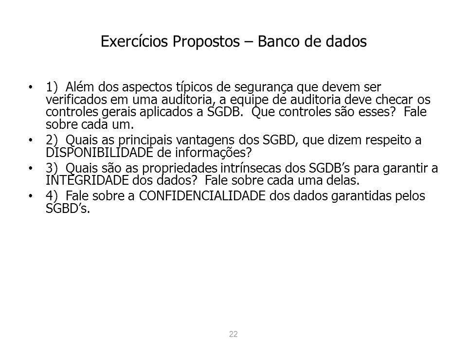 22 Exercícios Propostos – Banco de dados 1) Além dos aspectos típicos de segurança que devem ser verificados em uma auditoria, a equipe de auditoria deve checar os controles gerais aplicados a SGDB.