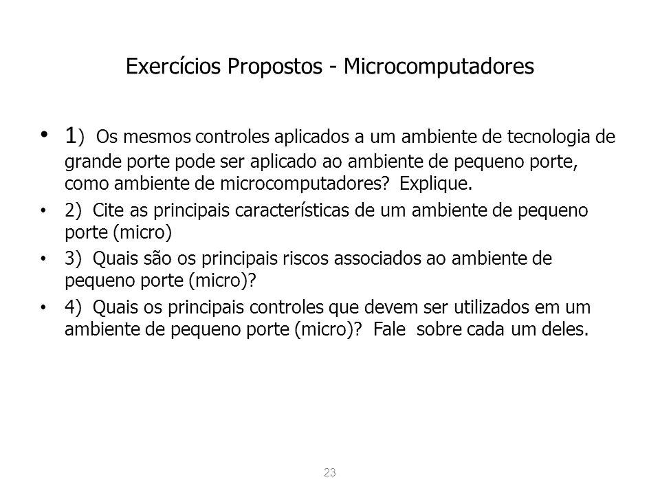 23 Exercícios Propostos - Microcomputadores 1 ) Os mesmos controles aplicados a um ambiente de tecnologia de grande porte pode ser aplicado ao ambient