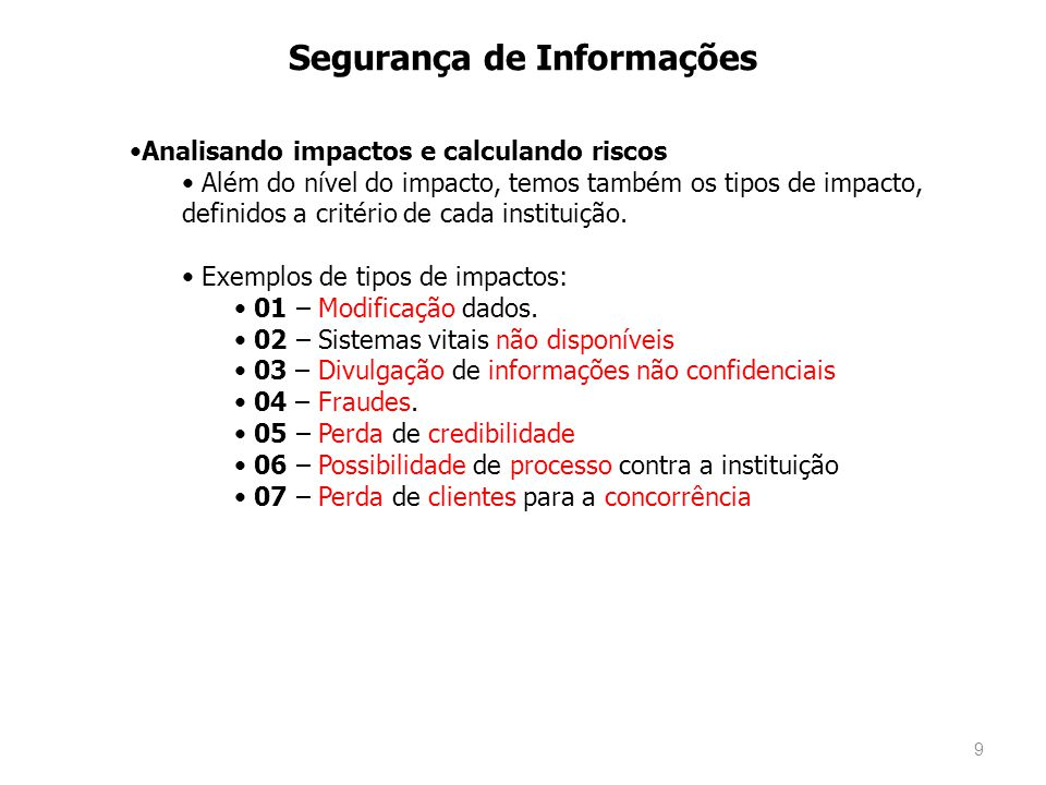 9 Segurança de Informações Analisando impactos e calculando riscos Além do nível do impacto, temos também os tipos de impacto, definidos a critério de cada instituição.