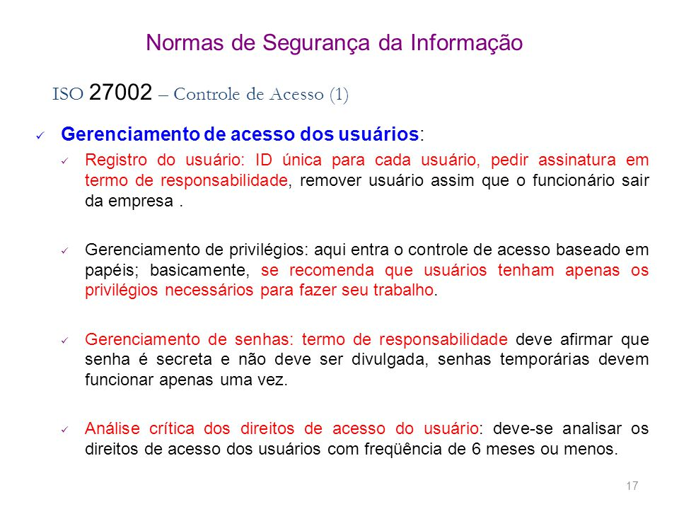 17 Normas de Segurança da Informação ISO 27002 – Controle de Acesso (1) Gerenciamento de acesso dos usuários: Registro do usuário: ID única para cada usuário, pedir assinatura em termo de responsabilidade, remover usuário assim que o funcionário sair da empresa.