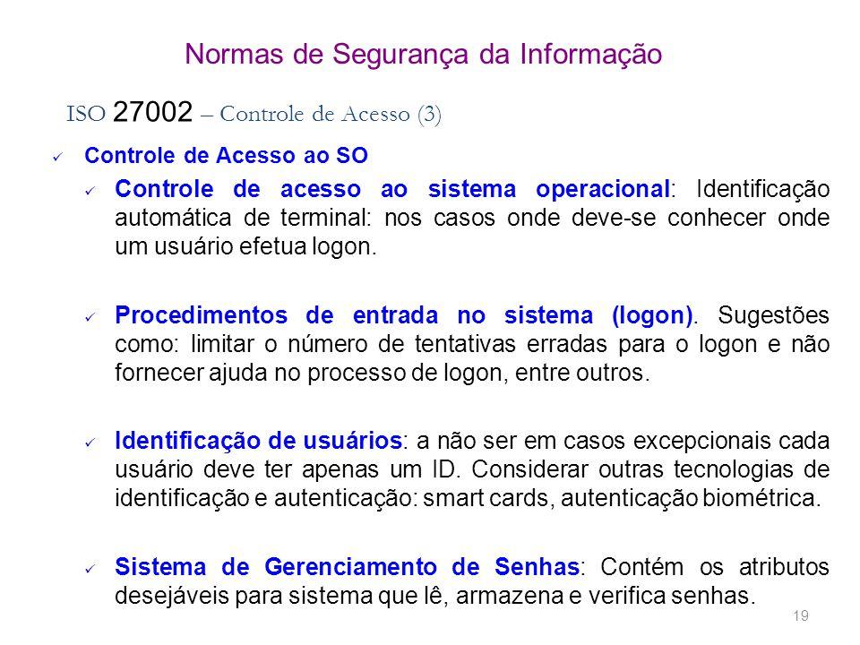 19 Normas de Segurança da Informação ISO 27002 – Controle de Acesso (3) Controle de Acesso ao SO Controle de acesso ao sistema operacional: Identificação automática de terminal: nos casos onde deve-se conhecer onde um usuário efetua logon.