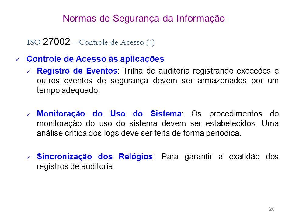 20 Normas de Segurança da Informação ISO 27002 – Controle de Acesso (4) Controle de Acesso às aplicações Registro de Eventos: Trilha de auditoria regi