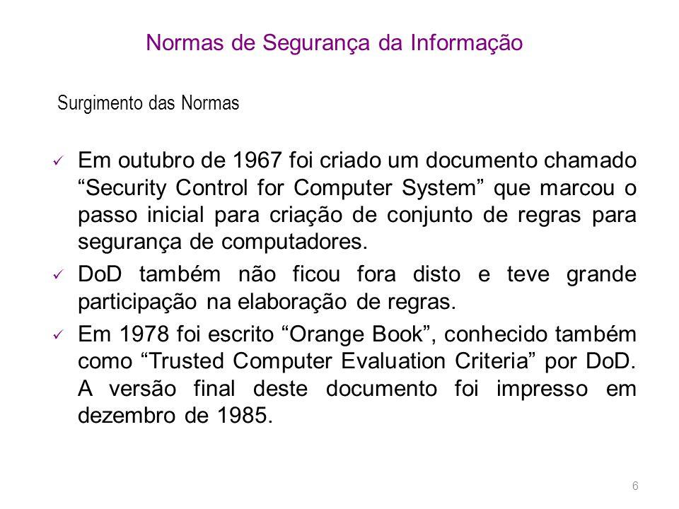 6 Normas de Segurança da Informação Surgimento das Normas Em outubro de 1967 foi criado um documento chamado Security Control for Computer System que marcou o passo inicial para criação de conjunto de regras para segurança de computadores.