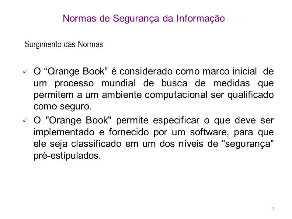 7 Normas de Segurança da Informação O Orange Book é considerado como marco inicial de um processo mundial de busca de medidas que permitem a um ambiente computacional ser qualificado como seguro.
