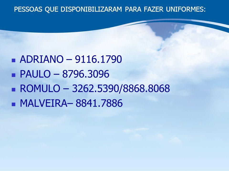 PESSOAS QUE DISPONIBILIZARAM PARA FAZER UNIFORMES: ADRIANO – 9116.1790 PAULO – 8796.3096 ROMULO – 3262.5390/8868.8068 MALVEIRA– 8841.7886