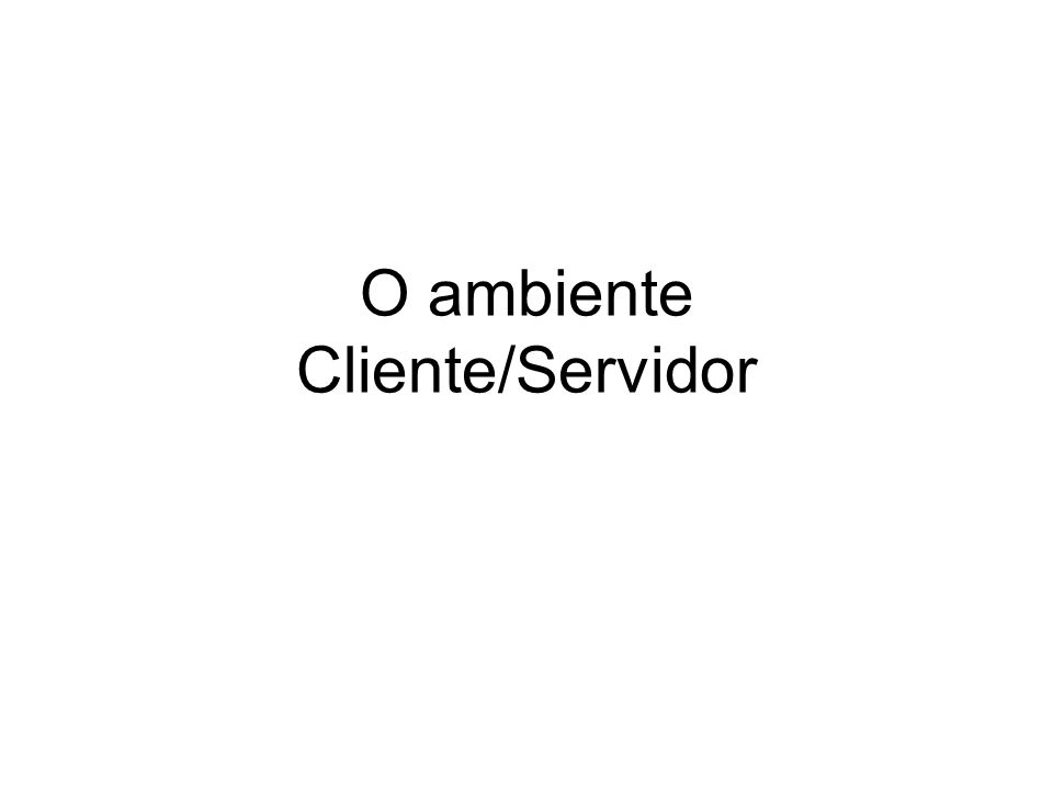 O ambiente Cliente/Servidor
