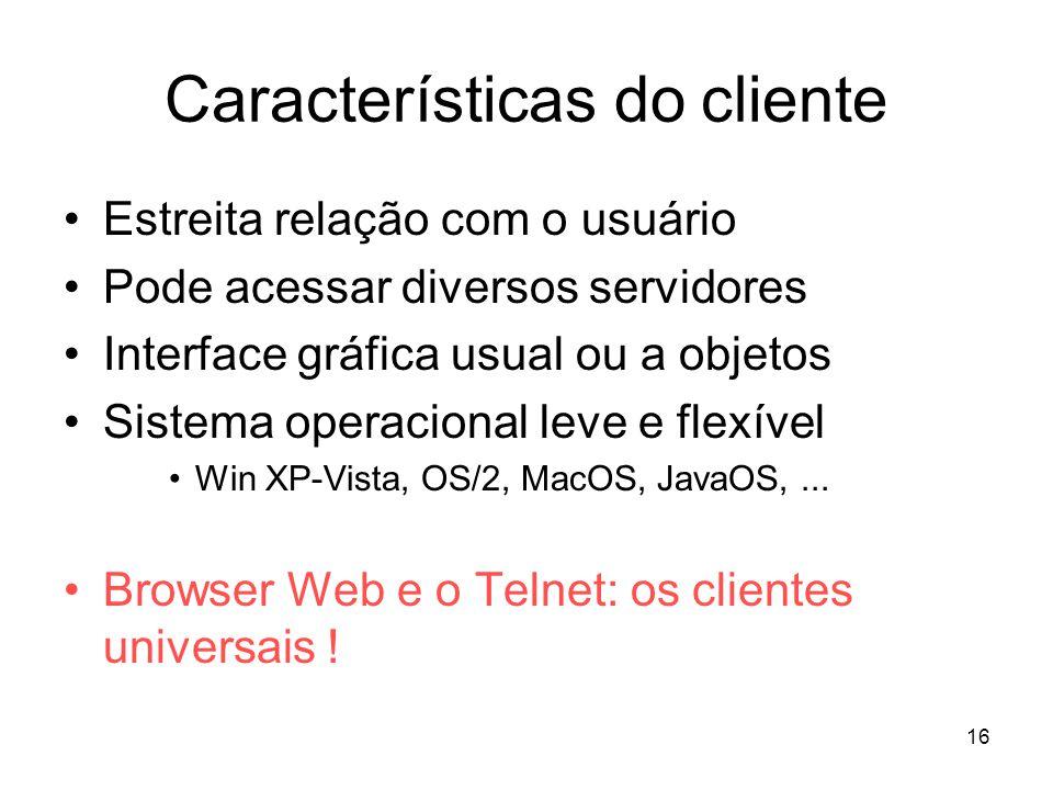 16 Características do cliente Estreita relação com o usuário Pode acessar diversos servidores Interface gráfica usual ou a objetos Sistema operacional