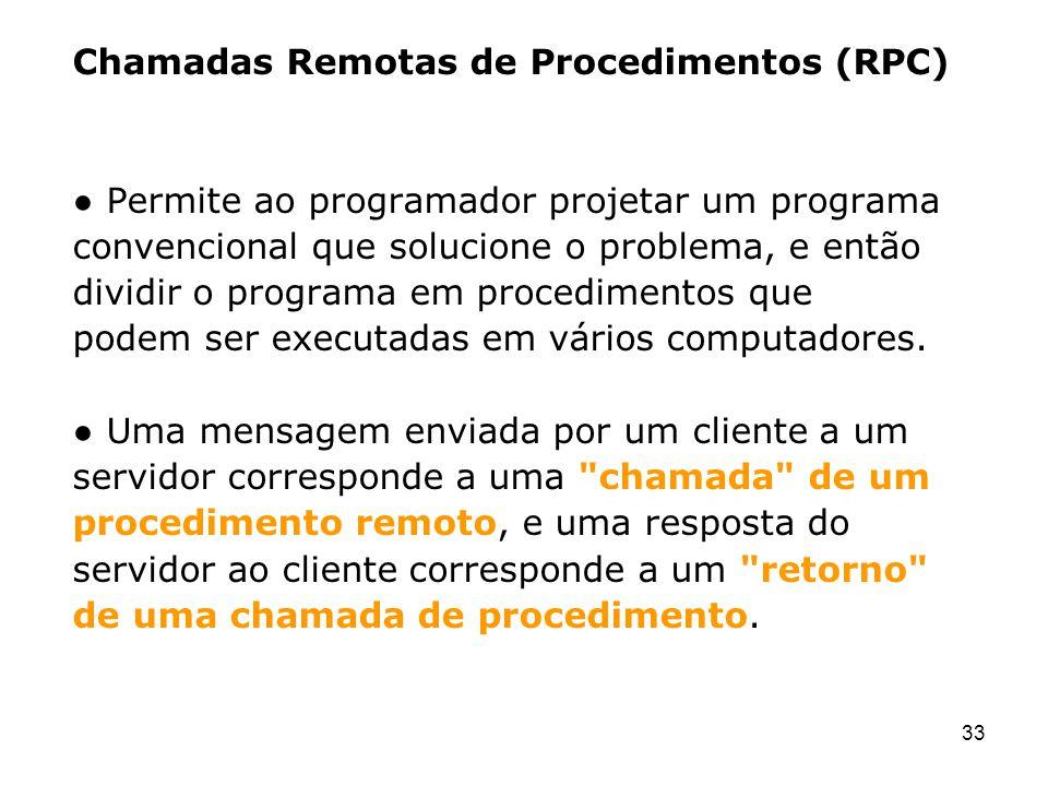33 Chamadas Remotas de Procedimentos (RPC) Permite ao programador projetar um programa convencional que solucione o problema, e então dividir o progra
