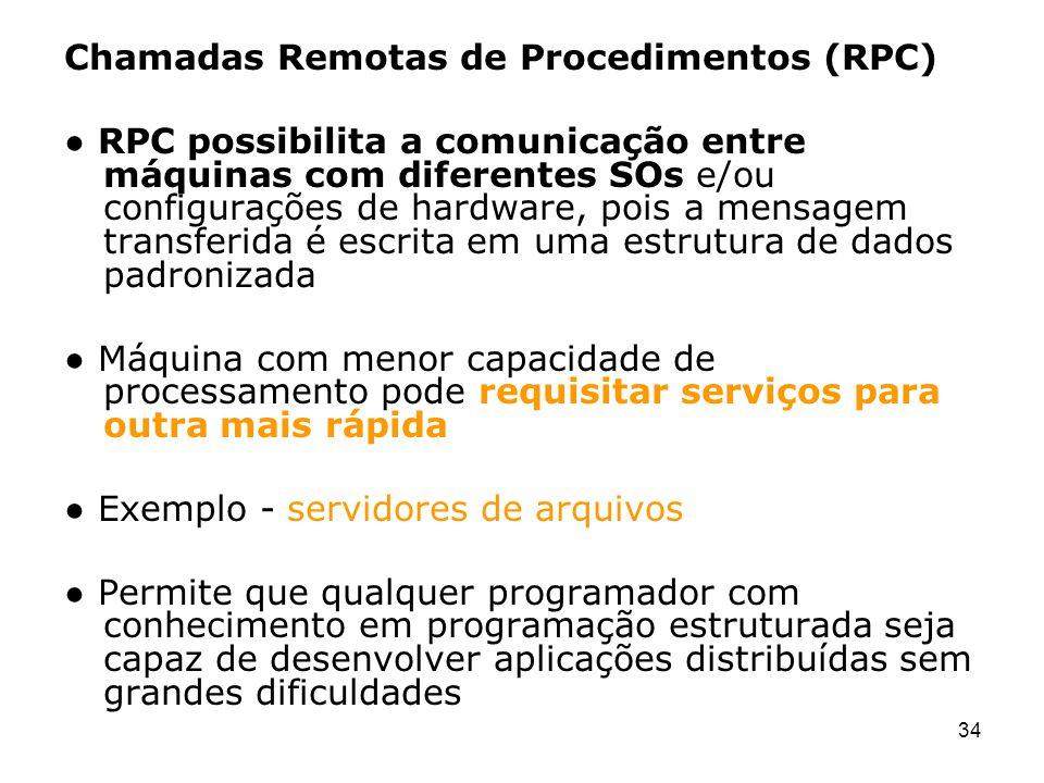 34 Chamadas Remotas de Procedimentos (RPC) RPC possibilita a comunicação entre máquinas com diferentes SOs e/ou configurações de hardware, pois a mens