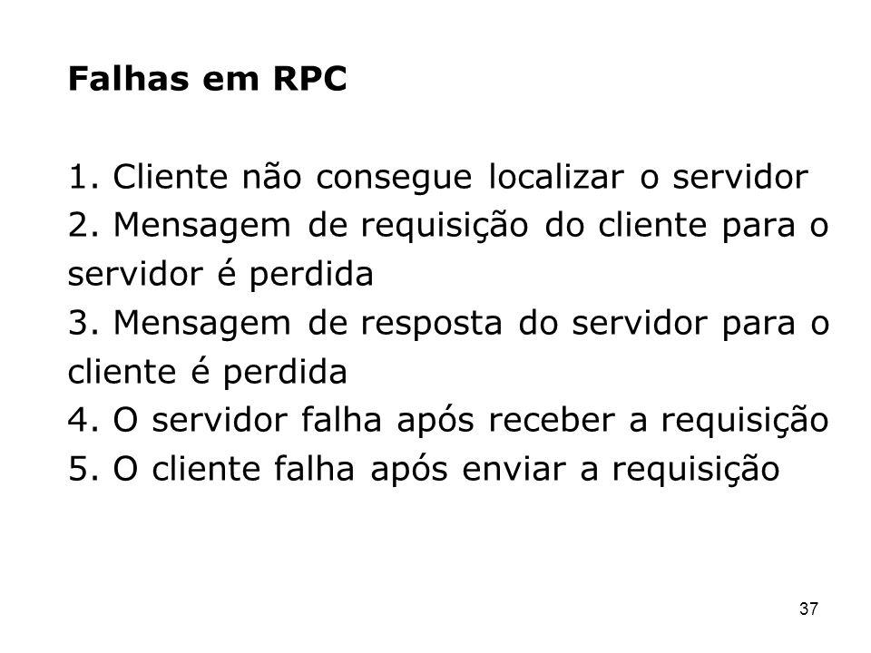 37 Falhas em RPC 1. Cliente não consegue localizar o servidor 2. Mensagem de requisição do cliente para o servidor é perdida 3. Mensagem de resposta d