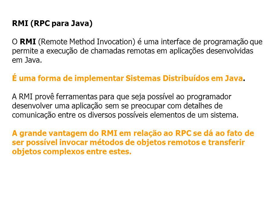 RMI (RPC para Java) O RMI (Remote Method Invocation) é uma interface de programação que permite a execução de chamadas remotas em aplicações desenvolv
