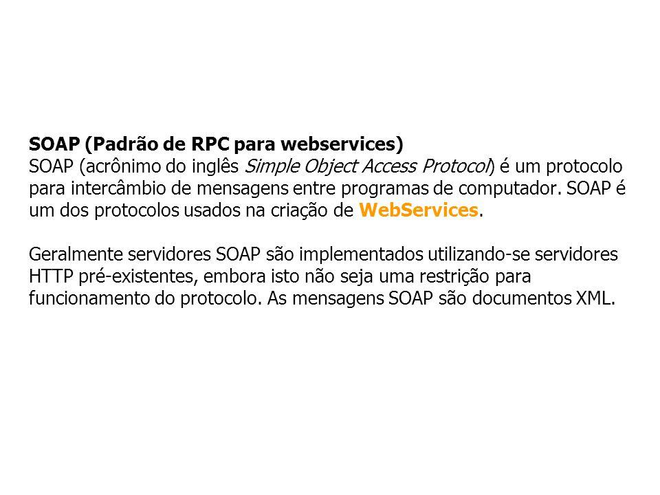SOAP (Padrão de RPC para webservices) SOAP (acrônimo do inglês Simple Object Access Protocol) é um protocolo para intercâmbio de mensagens entre progr