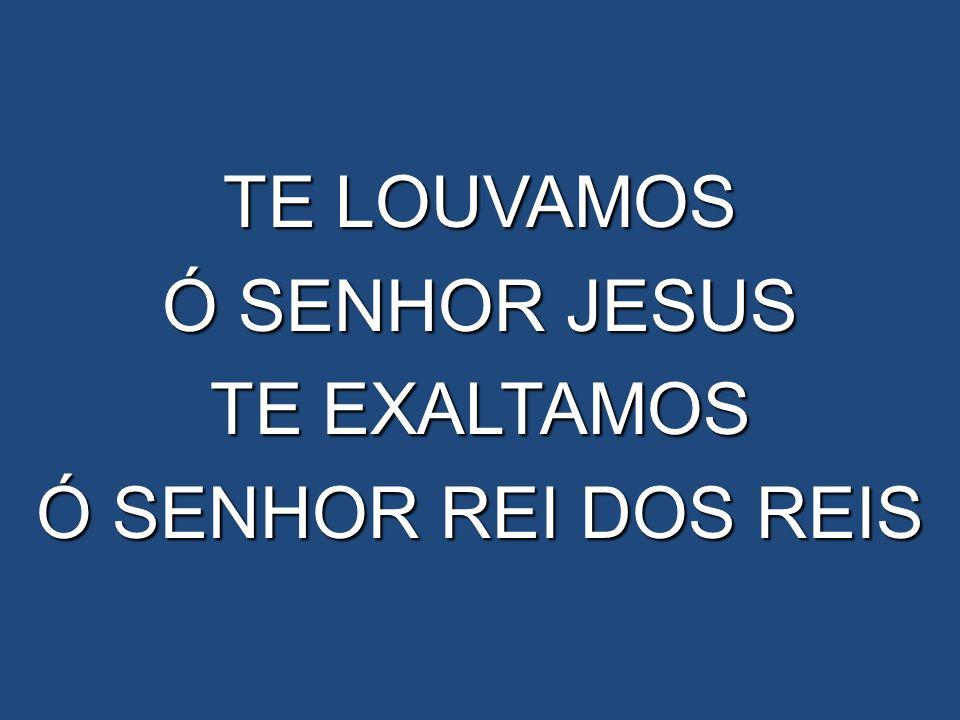 TE LOUVAMOS Ó SENHOR JESUS TE EXALTAMOS Ó SENHOR REI DOS REIS