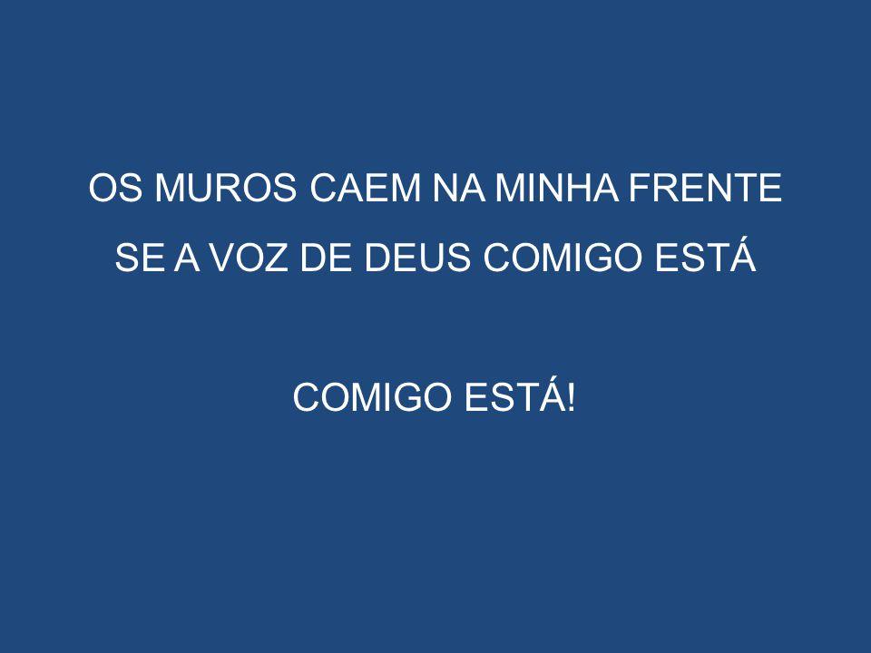 OS MUROS CAEM NA MINHA FRENTE SE A VOZ DE DEUS COMIGO ESTÁ COMIGO ESTÁ!