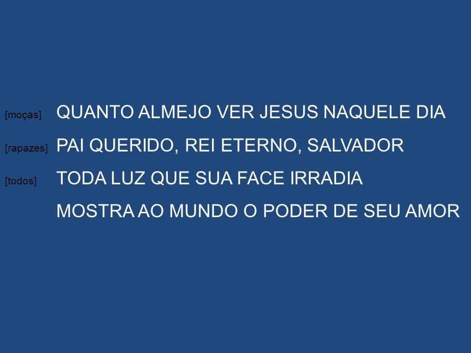 [moças] QUANTO ALMEJO VER JESUS NAQUELE DIA [rapazes] PAI QUERIDO, REI ETERNO, SALVADOR [todos] TODA LUZ QUE SUA FACE IRRADIA MOSTRA AO MUNDO O PODER