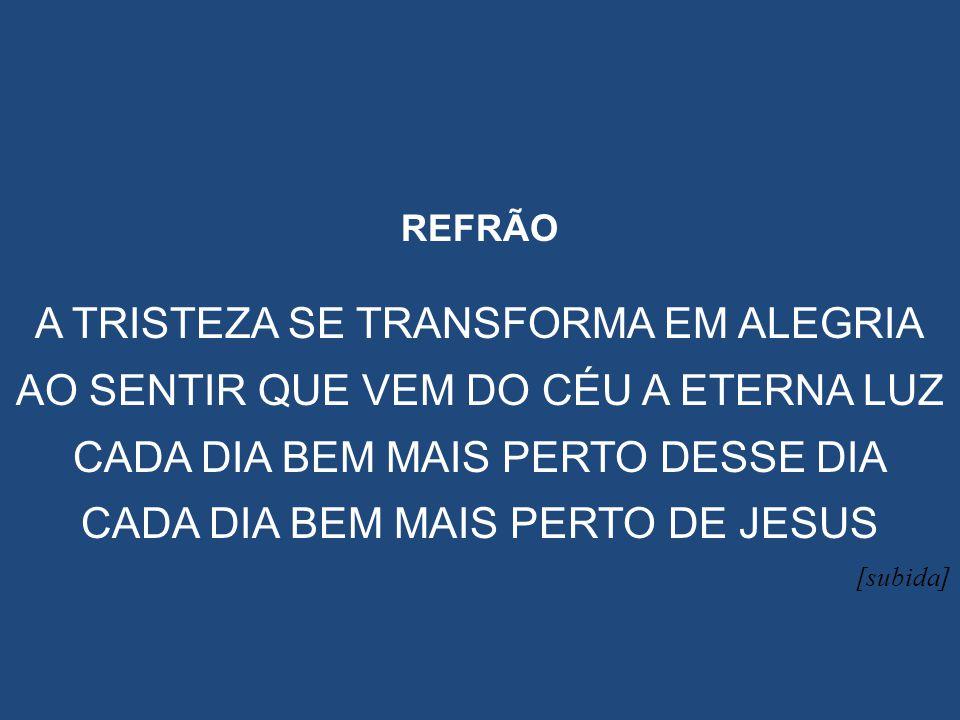 REFRÃO A TRISTEZA SE TRANSFORMA EM ALEGRIA AO SENTIR QUE VEM DO CÉU A ETERNA LUZ CADA DIA BEM MAIS PERTO DESSE DIA CADA DIA BEM MAIS PERTO DE JESUS