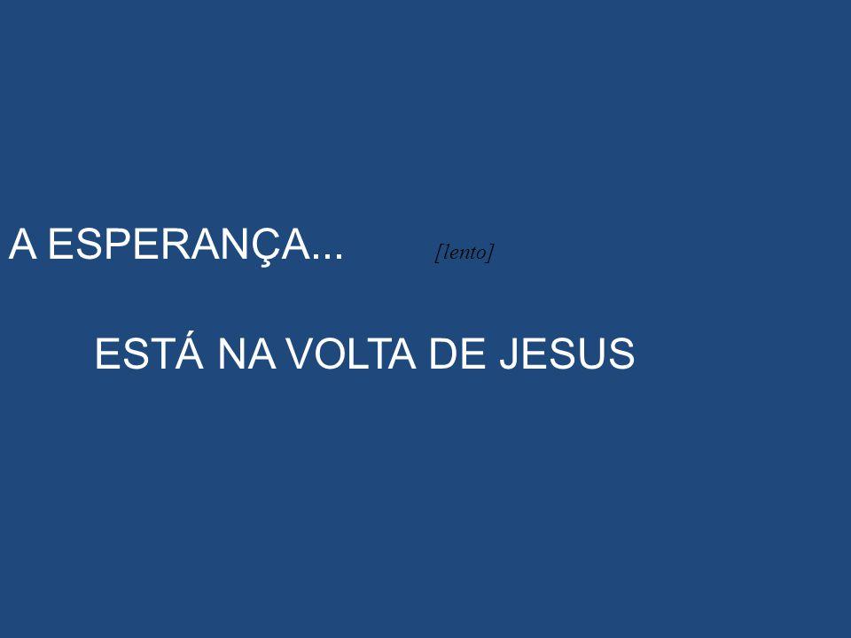 A ESPERANÇA... [lento] ESTÁ NA VOLTA DE JESUS
