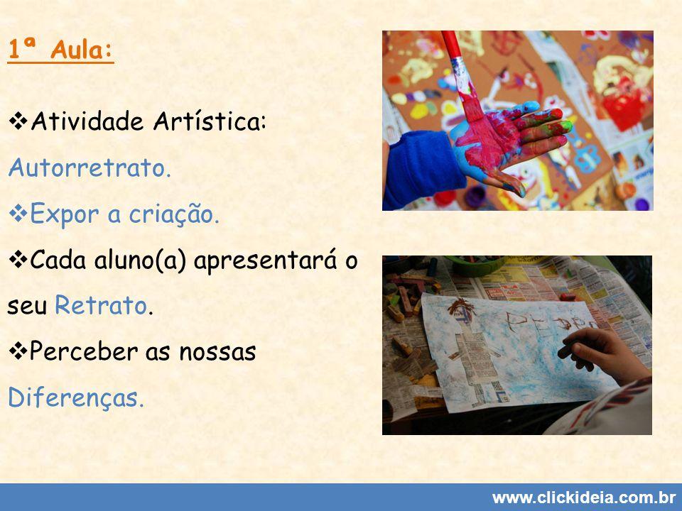 www.clickideia.com.br 1ª Aula: Atividade Artística: Autorretrato. Expor a criação. Cada aluno(a) apresentará o seu Retrato. Perceber as nossas Diferen