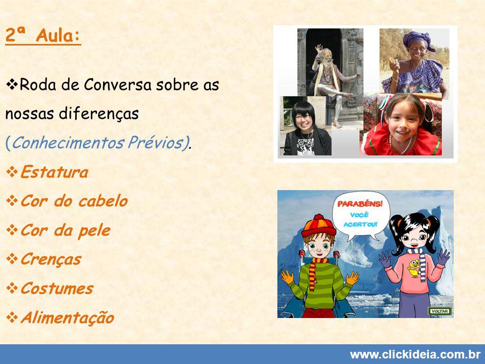 www.clickideia.com.br 2ª Aula: Roda de Conversa sobre as nossas diferenças (Conhecimentos Prévios). Estatura Cor do cabelo Cor da pele Crenças Costume
