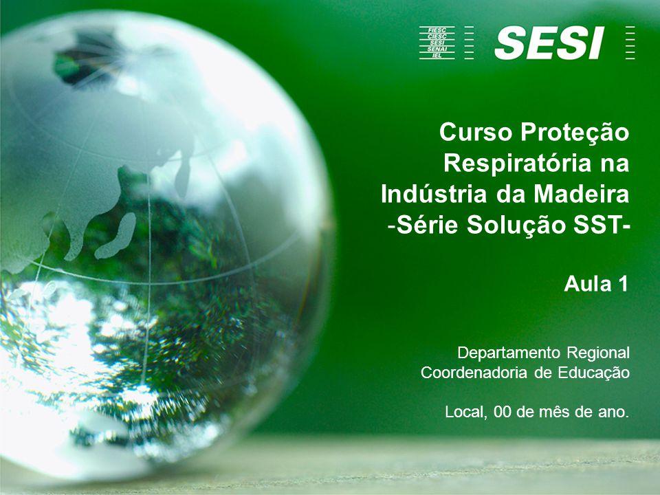 Curso Proteção Respiratória na Indústria da Madeira -Série Solução SST- Aula 1 Departamento Regional Coordenadoria de Educação Local, 00 de mês de ano